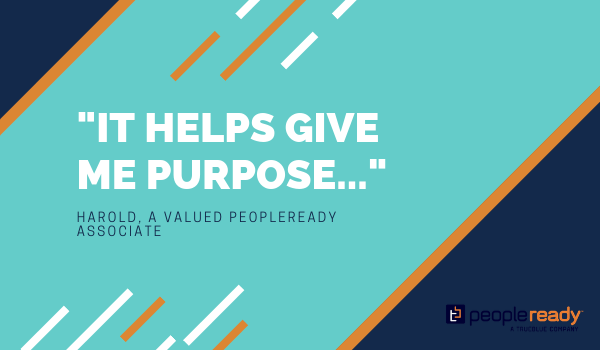 "Quote from Harold, a valued PeopleReady associate, saying ""It helps give me purpose..."""