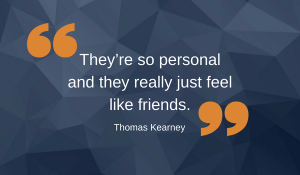 "Quote by Thomas Kearney saying, ""They're so personal and they really just feel like friends."""
