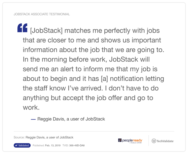 "Reggie Davis, a user of JobStack, says, ""Jobstack matches me perfectly with jobs that are closer to me and shows us important information about the job that we are going to. In the morning before work, Jobstack will send me an alert to inform me that my job is about to begin and it has a notification letting the staff know I've arrived. I don't have to do anything but accept the job offer and go to work."""